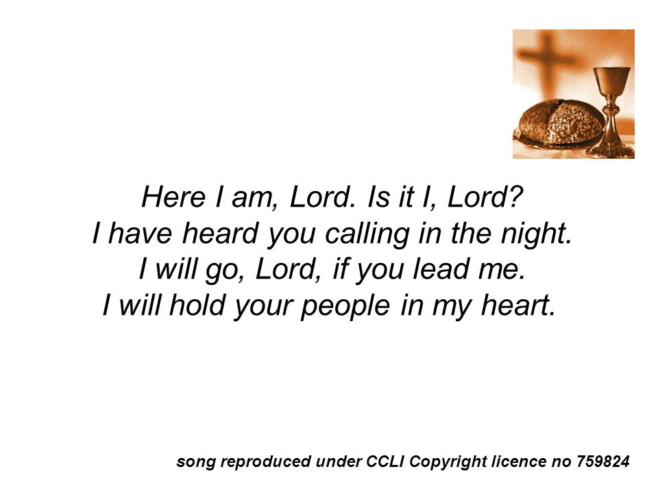 Here I am, Lord.Is it I, Lord. I have heard you calling in the night.