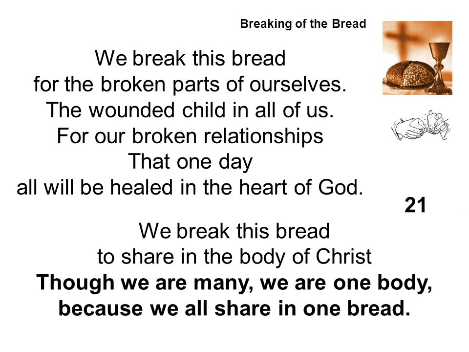 Breaking of the Bread. We break this bread for the broken parts of ourselves. The wounded child in all of us. For our broken relationships That one da