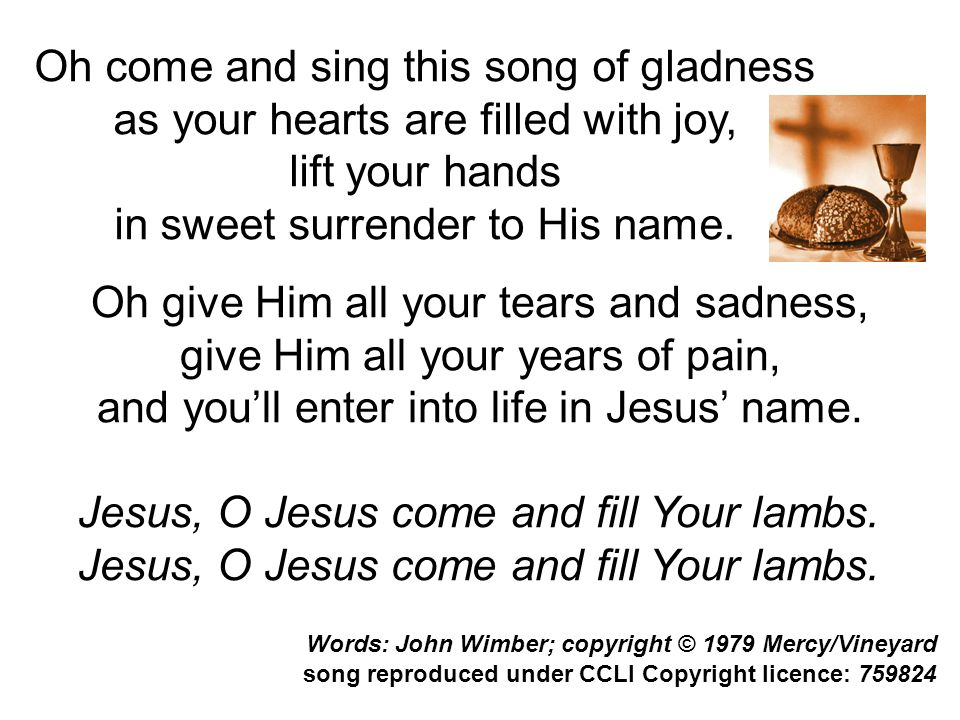 Jesus, O Jesus come and fill Your lambs. song reproduced under CCLI Copyright licence: 759824 Oh give Him all your tears and sadness, give Him all you