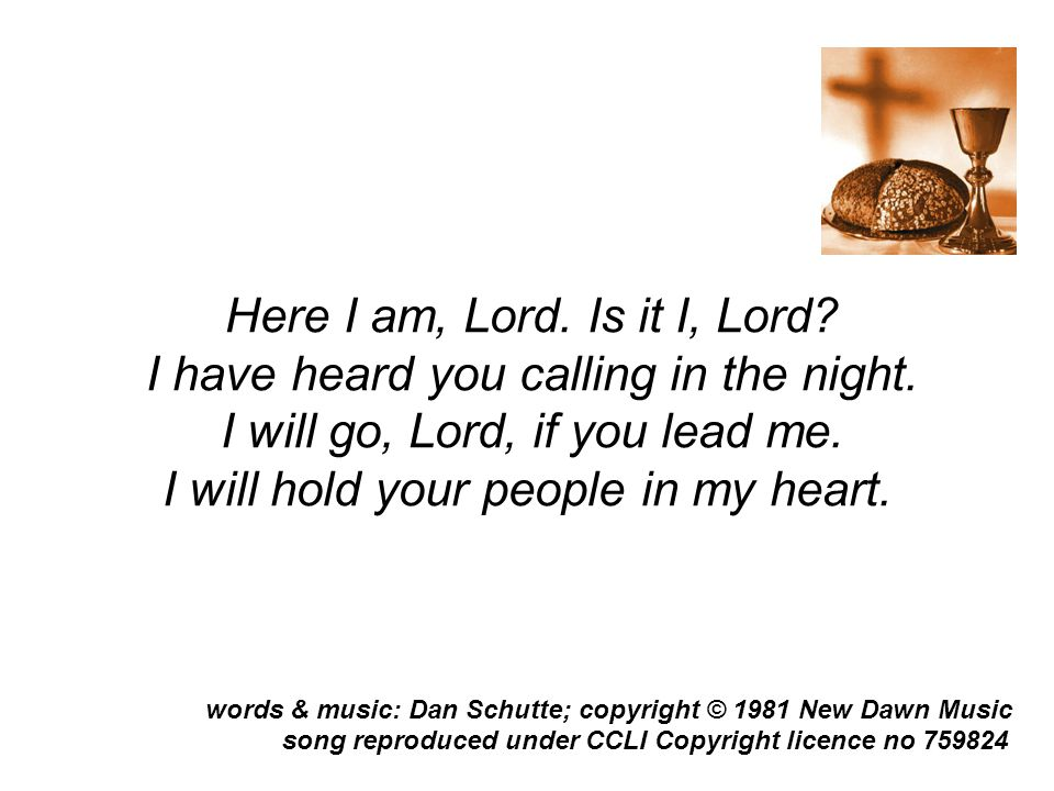 Here I am, Lord. Is it I, Lord? I have heard you calling in the night. I will go, Lord, if you lead me. I will hold your people in my heart. song repr