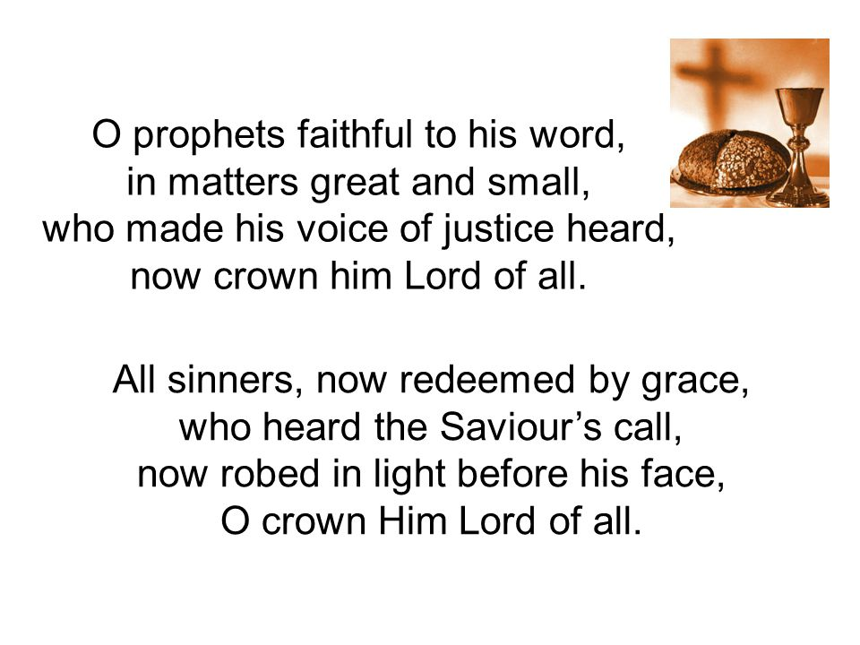 O prophets faithful to his word, in matters great and small, who made his voice of justice heard, now crown him Lord of all. All sinners, now redeemed