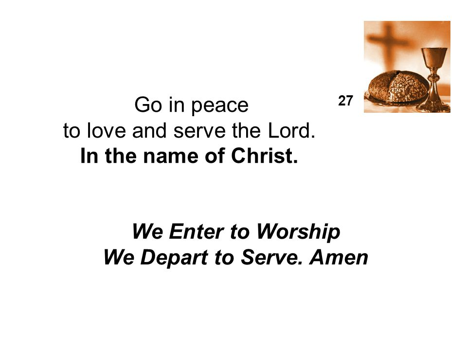 Go in peace 27. to love and serve the Lord. In the name of Christ. We Enter to Worship We Depart to Serve. Amen