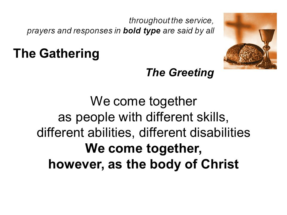 throughout the service, prayers and responses in bold type are said by all The Gathering The Greeting We come together as people with different skills, different abilities, different disabilities We come together, however, as the body of Christ