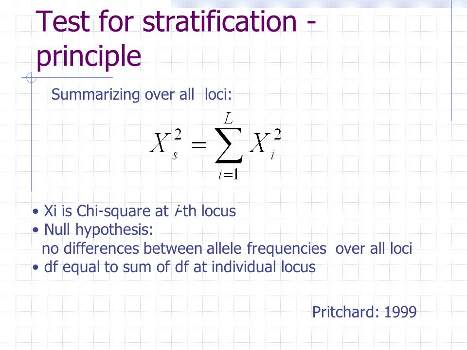 Test for stratification - principle Summarizing over all loci: Xi is Chi-square at i-th locus Null hypothesis: no differences between allele frequencies over all loci df equal to sum of df at individual locus Pritchard: 1999