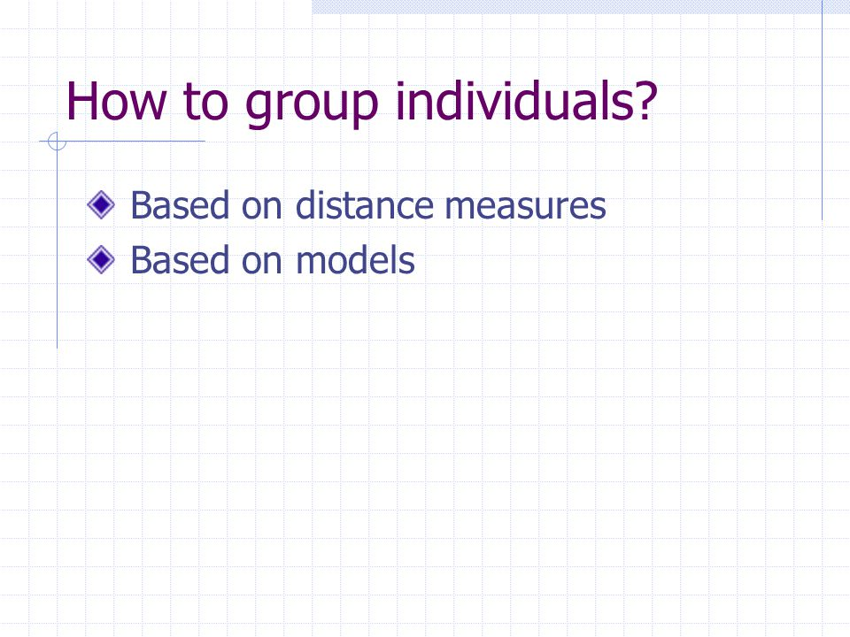 How to group individuals? Based on distance measures Based on models