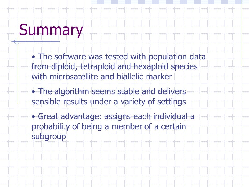 Summary The software was tested with population data from diploid, tetraploid and hexaploid species with microsatellite and biallelic marker The algorithm seems stable and delivers sensible results under a variety of settings Great advantage: assigns each individual a probability of being a member of a certain subgroup