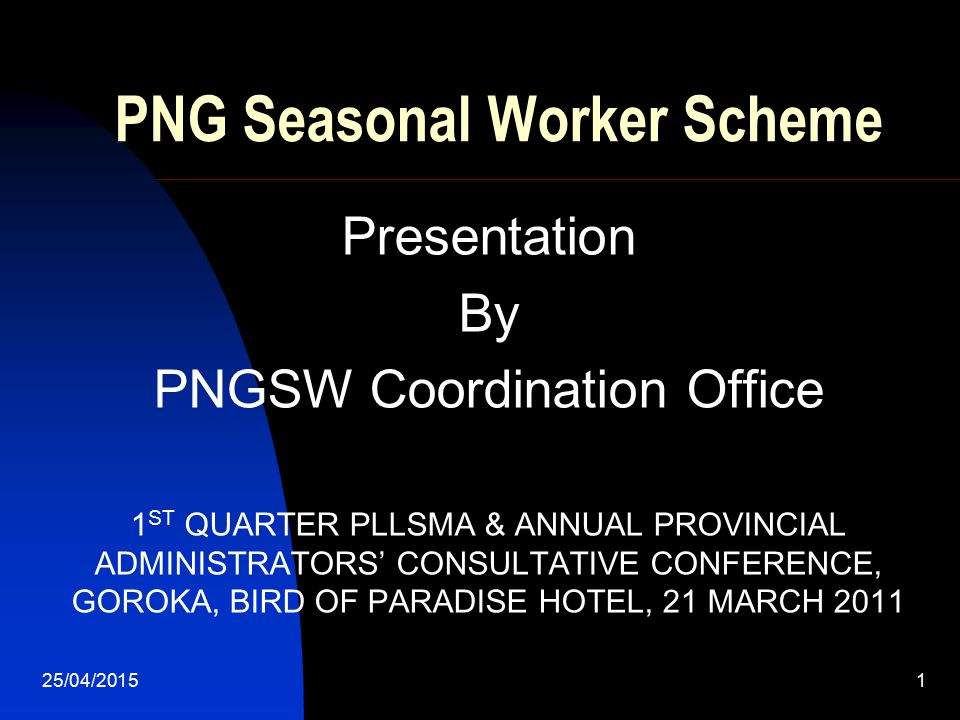25/04/20151 PNG Seasonal Worker Scheme Presentation By PNGSW Coordination Office 1 ST QUARTER PLLSMA & ANNUAL PROVINCIAL ADMINISTRATORS' CONSULTATIVE