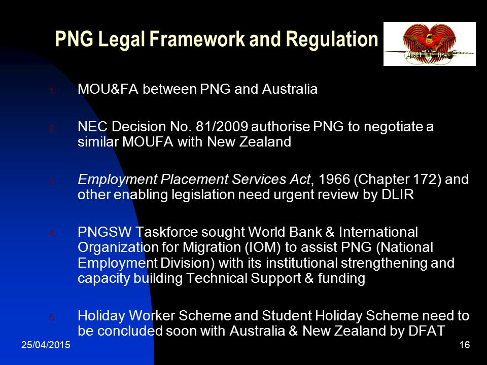 25/04/201516 PNG Legal Framework and Regulation 1. MOU&FA between PNG and Australia 2. NEC Decision No. 81/2009 authorise PNG to negotiate a similar M