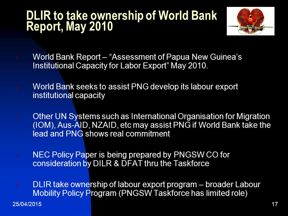 """25/04/201517 DLIR to take ownership of World Bank Report, May 2010 1. World Bank Report – """"Assessment of Papua New Guinea's Institutional Capacity for"""