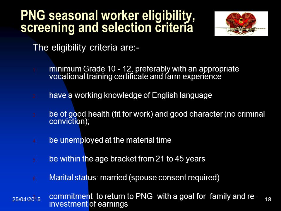 25/04/201518 PNG seasonal worker eligibility, screening and selection criteria The eligibility criteria are:- 1. minimum Grade 10 - 12, preferably wit