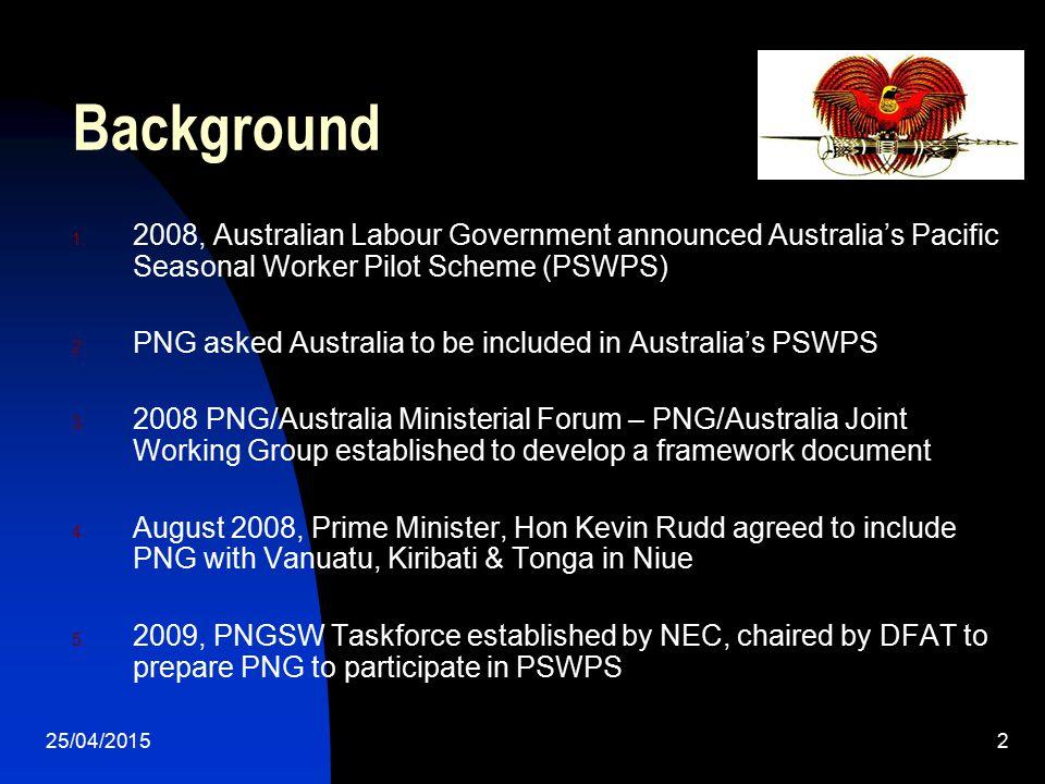 25/04/20152 Background 1. 2008, Australian Labour Government announced Australia's Pacific Seasonal Worker Pilot Scheme (PSWPS) 2. PNG asked Australia
