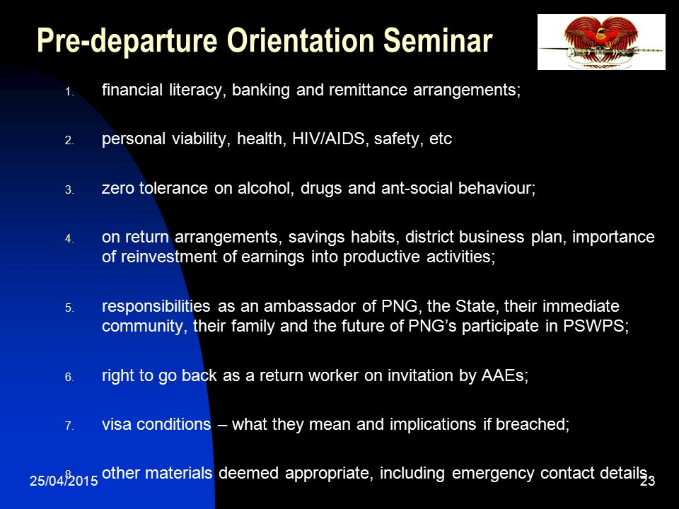 25/04/201523 Pre-departure Orientation Seminar 1. financial literacy, banking and remittance arrangements; 2. personal viability, health, HIV/AIDS, sa