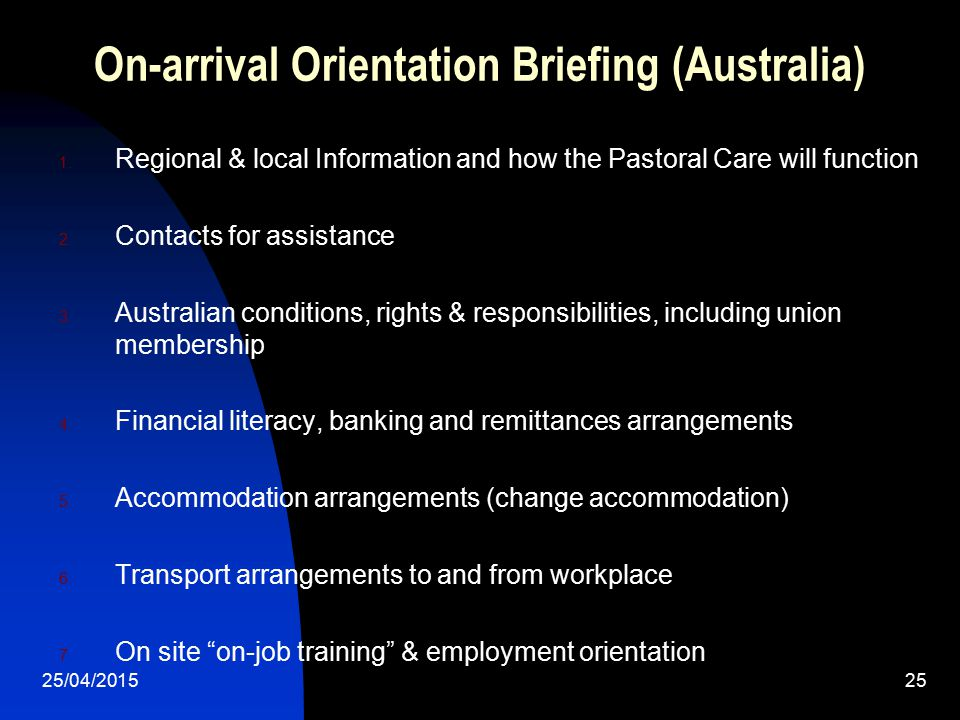 25/04/201525 On-arrival Orientation Briefing (Australia) 1. Regional & local Information and how the Pastoral Care will function 2. Contacts for assis