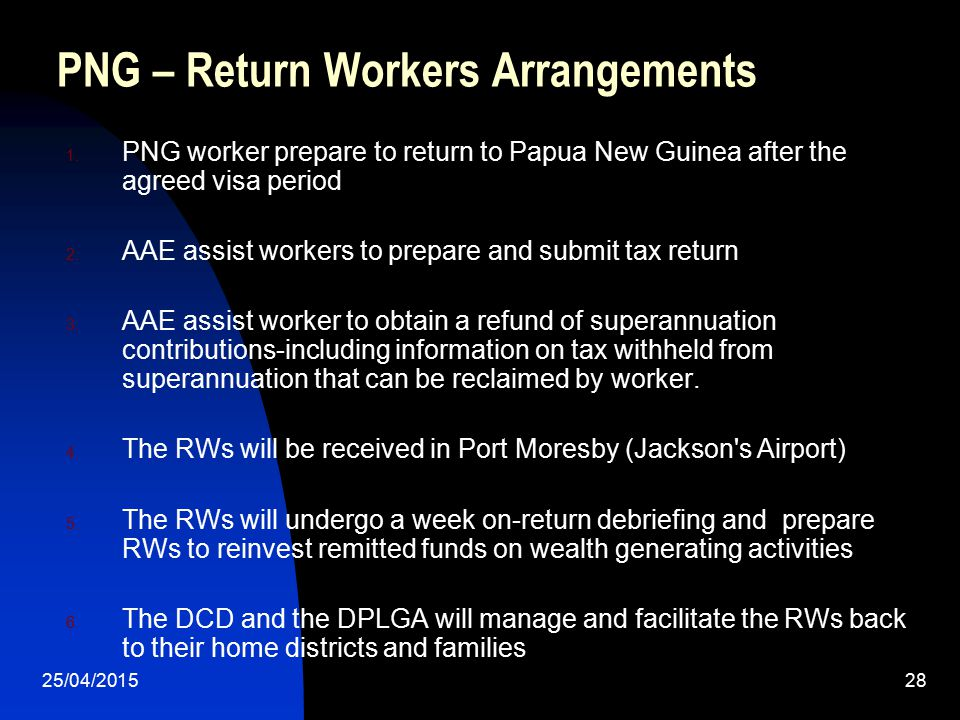 25/04/201528 PNG – Return Workers Arrangements 1. PNG worker prepare to return to Papua New Guinea after the agreed visa period 2. AAE assist workers