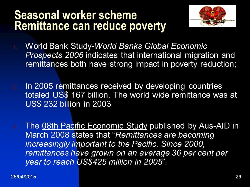 25/04/201529 Seasonal worker scheme Remittance can reduce poverty 1. World Bank Study-World Banks Global Economic Prospects 2006 indicates that intern