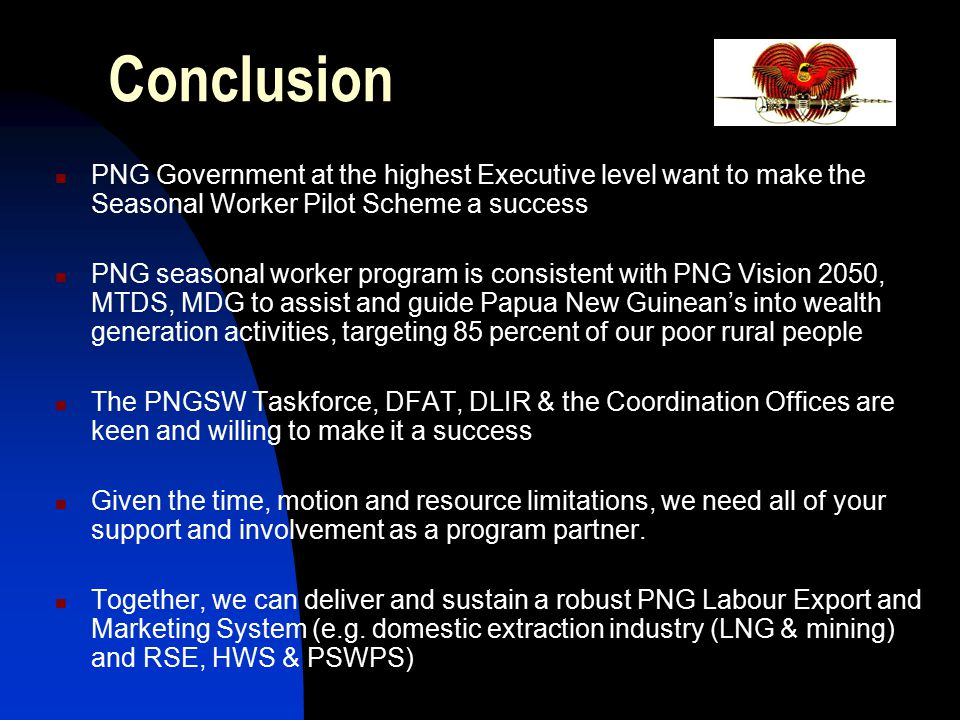Conclusion PNG Government at the highest Executive level want to make the Seasonal Worker Pilot Scheme a success PNG seasonal worker program is consis
