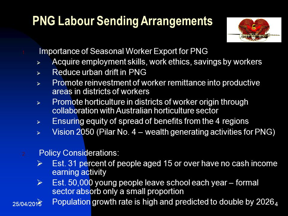 25/04/20154 PNG Labour Sending Arrangements 1. Importance of Seasonal Worker Export for PNG  Acquire employment skills, work ethics, savings by worke