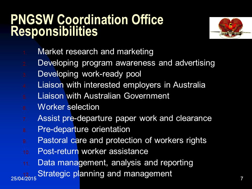 25/04/20157 PNGSW Coordination Office Responsibilities 1. Market research and marketing 2. Developing program awareness and advertising 3. Developing