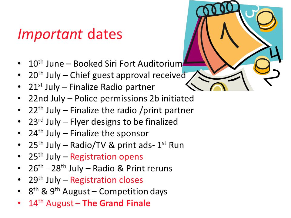 Important dates 10 th June – Booked Siri Fort Auditorium 20 th July – Chief guest approval received 21 st July – Finalize Radio partner 22nd July – Police permissions 2b initiated 22 th July – Finalize the radio /print partner 23 rd July – Flyer designs to be finalized 24 th July – Finalize the sponsor 25 th July – Radio/TV & print ads- 1 st Run 25 th July – Registration opens 26 th - 28 th July – Radio & Print reruns 29 th July – Registration closes 8 th & 9 th August – Competition days 14 th August – The Grand Finale