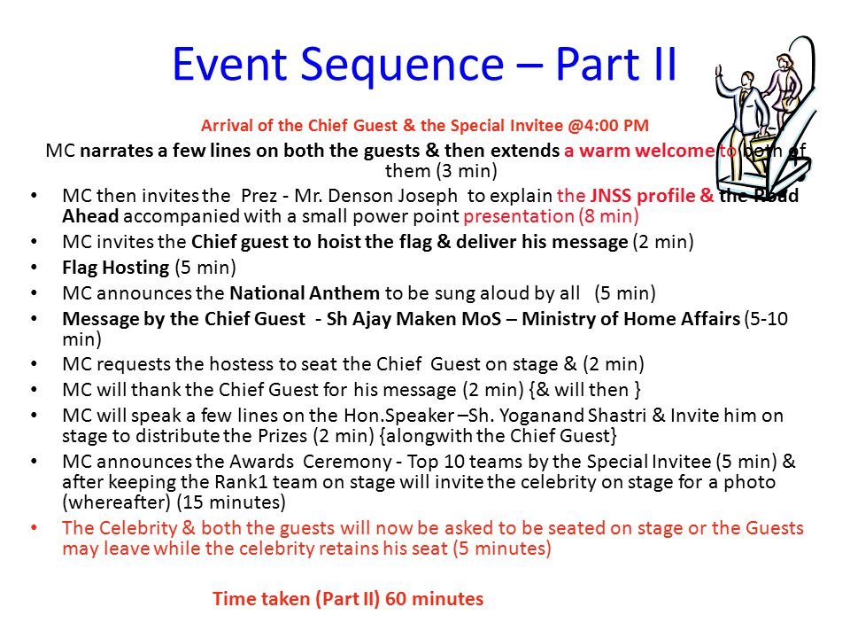 Event Sequence – Part II Arrival of the Chief Guest & the Special Invitee @4:00 PM MC narrates a few lines on both the guests & then extends a warm welcome to both of them (3 min) MC then invites the Prez - Mr.