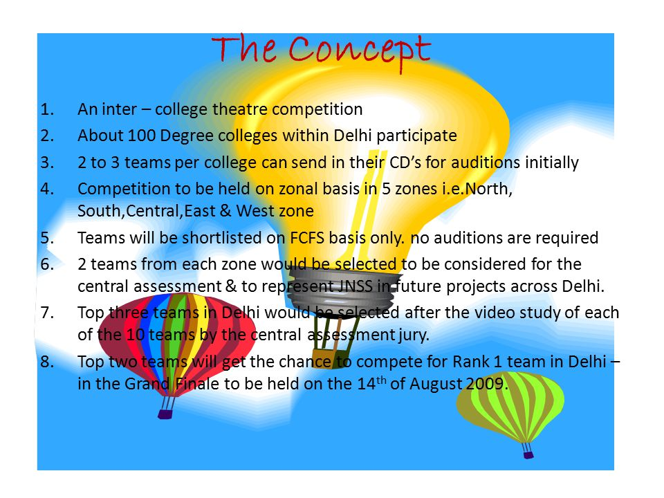 The Concept 1.An inter – college theatre competition 2.About 100 Degree colleges within Delhi participate 3.2 to 3 teams per college can send in their CD's for auditions initially 4.Competition to be held on zonal basis in 5 zones i.e.North, South,Central,East & West zone 5.Teams will be shortlisted on FCFS basis only.