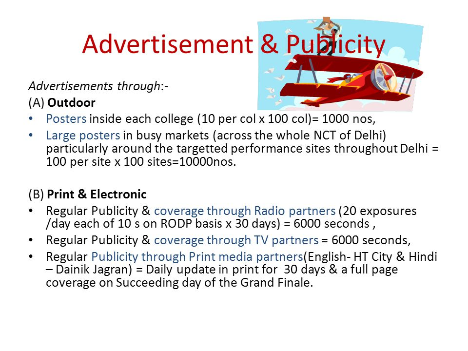 Advertisement & Publicity Advertisements through:- (A) Outdoor Posters inside each college (10 per col x 100 col)= 1000 nos, Large posters in busy markets (across the whole NCT of Delhi) particularly around the targetted performance sites throughout Delhi = 100 per site x 100 sites=10000nos.