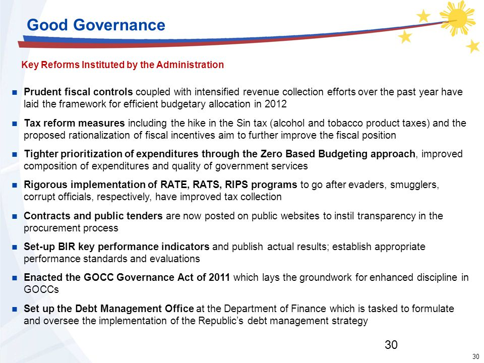 30 Good Governance Key Reforms Instituted by the Administration 30 Prudent fiscal controls coupled with intensified revenue collection efforts over the past year have laid the framework for efficient budgetary allocation in 2012 Tax reform measures including the hike in the Sin tax (alcohol and tobacco product taxes) and the proposed rationalization of fiscal incentives aim to further improve the fiscal position Tighter prioritization of expenditures through the Zero Based Budgeting approach, improved composition of expenditures and quality of government services Rigorous implementation of RATE, RATS, RIPS programs to go after evaders, smugglers, corrupt officials, respectively, have improved tax collection Contracts and public tenders are now posted on public websites to instil transparency in the procurement process Set-up BIR key performance indicators and publish actual results; establish appropriate performance standards and evaluations Enacted the GOCC Governance Act of 2011 which lays the groundwork for enhanced discipline in GOCCs Set up the Debt Management Office at the Department of Finance which is tasked to formulate and oversee the implementation of the Republic's debt management strategy
