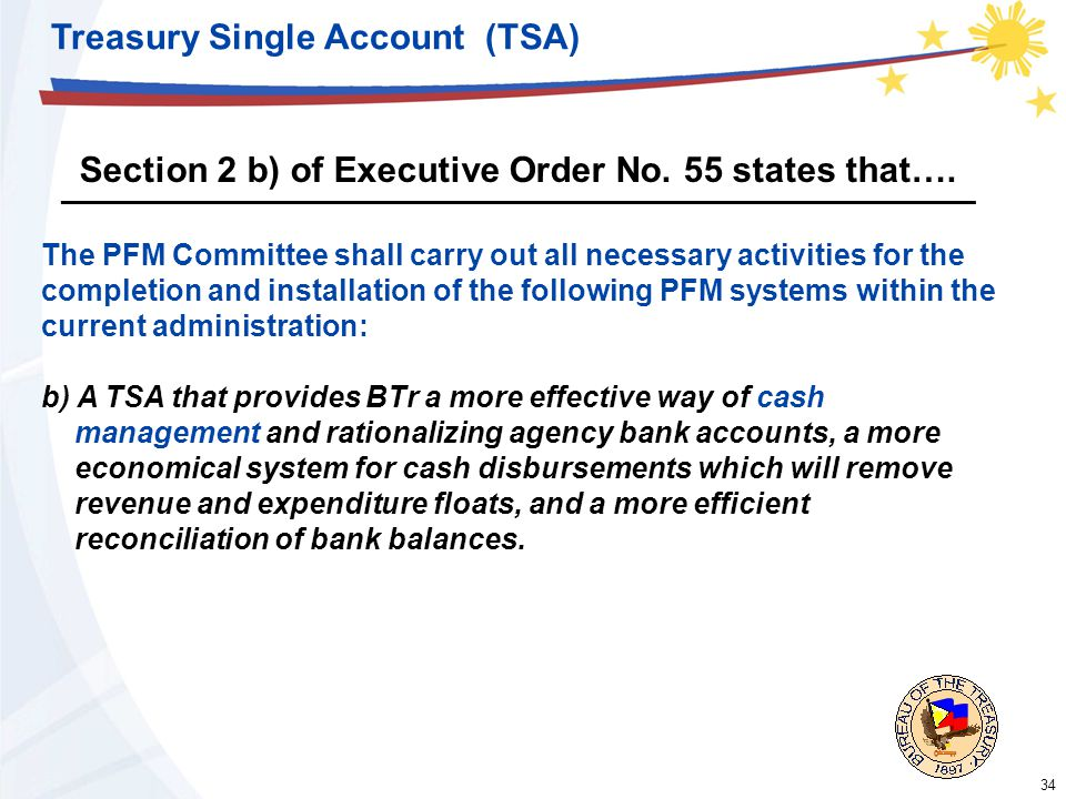 34 Treasury Single Account (TSA) The PFM Committee shall carry out all necessary activities for the completion and installation of the following PFM systems within the current administration: b) A TSA that provides BTr a more effective way of cash management and rationalizing agency bank accounts, a more economical system for cash disbursements which will remove revenue and expenditure floats, and a more efficient reconciliation of bank balances.