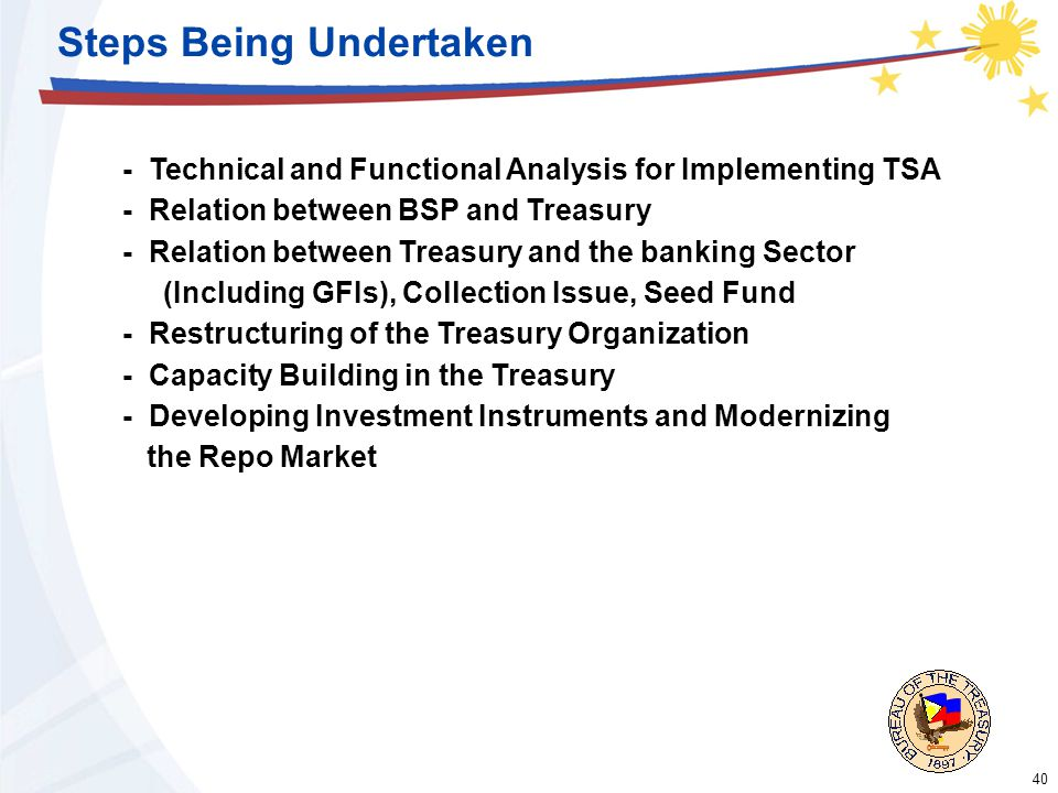40 Steps Being Undertaken - Technical and Functional Analysis for Implementing TSA - Relation between BSP and Treasury - Relation between Treasury and the banking Sector (Including GFIs), Collection Issue, Seed Fund - Restructuring of the Treasury Organization - Capacity Building in the Treasury - Developing Investment Instruments and Modernizing the Repo Market