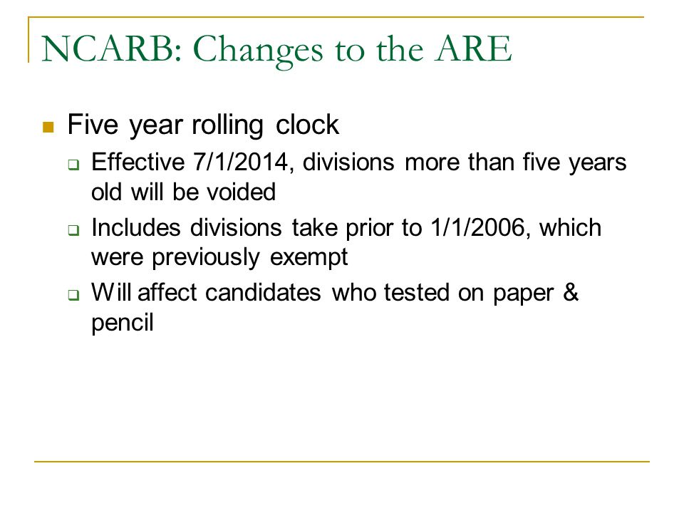 NCARB: Changes to the ARE Five year rolling clock  Effective 7/1/2014, divisions more than five years old will be voided  Includes divisions take pr