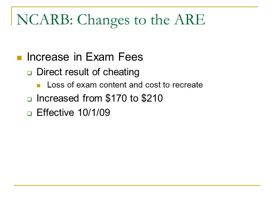 NCARB: Changes to the ARE Increase in Exam Fees  Direct result of cheating Loss of exam content and cost to recreate  Increased from $170 to $210 