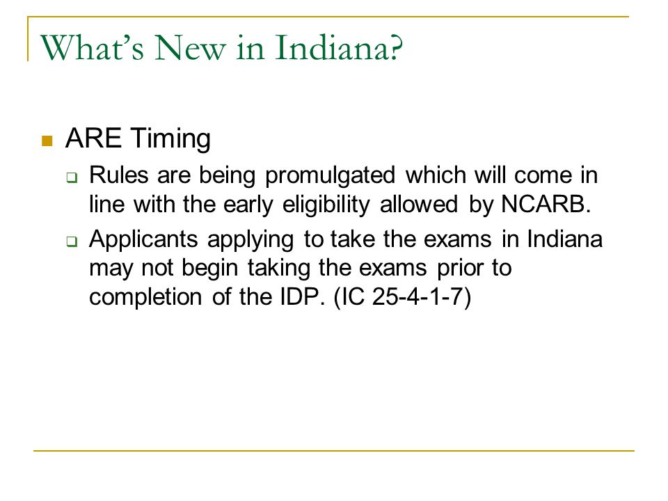 What's New in Indiana? ARE Timing  Rules are being promulgated which will come in line with the early eligibility allowed by NCARB.  Applicants appl