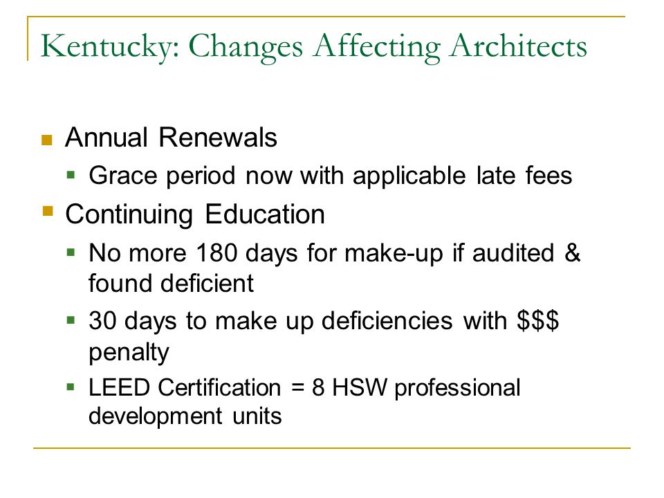 Kentucky: Changes Affecting Architects Annual Renewals  Grace period now with applicable late fees  Continuing Education  No more 180 days for make