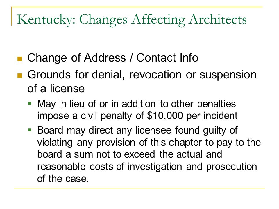 Kentucky: Changes Affecting Architects Change of Address / Contact Info Grounds for denial, revocation or suspension of a license  May in lieu of or