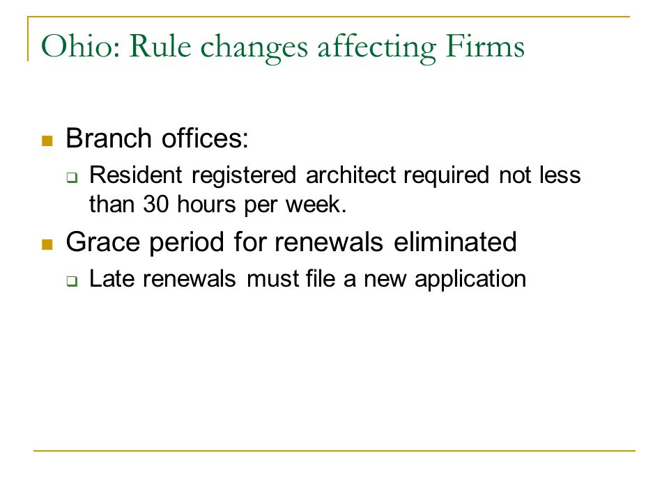 Ohio: Rule changes affecting Firms Branch offices:  Resident registered architect required not less than 30 hours per week. Grace period for renewals