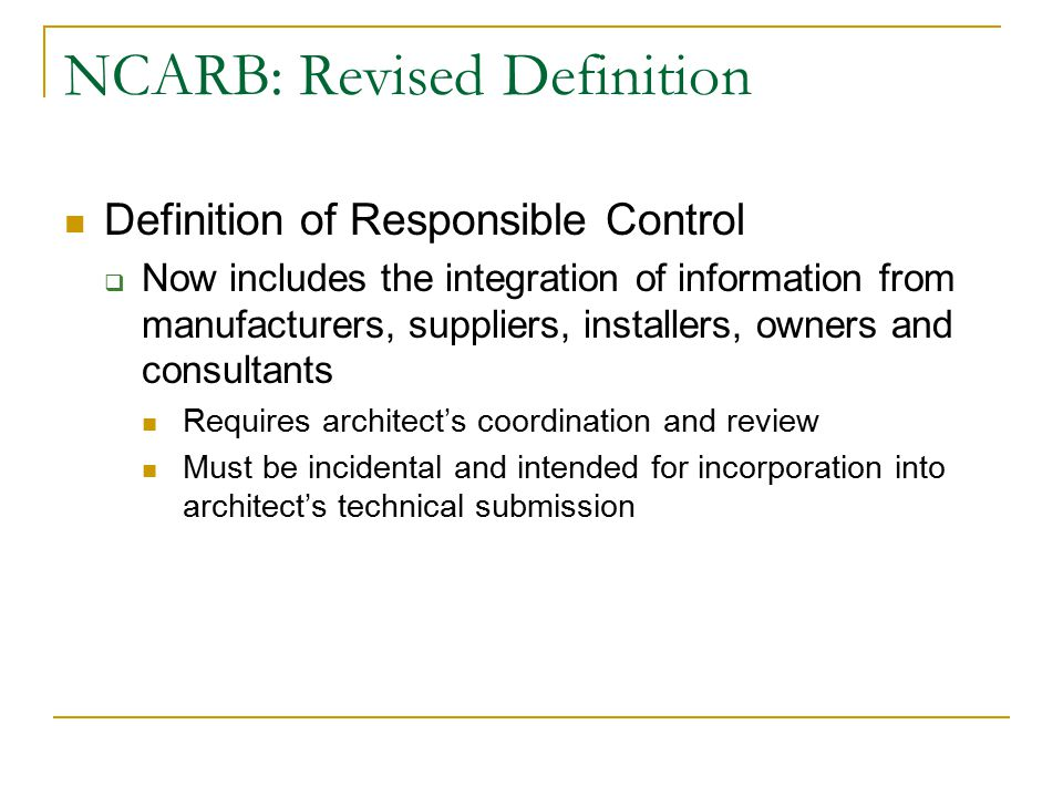 NCARB: Revised Definition Definition of Responsible Control  Now includes the integration of information from manufacturers, suppliers, installers, o