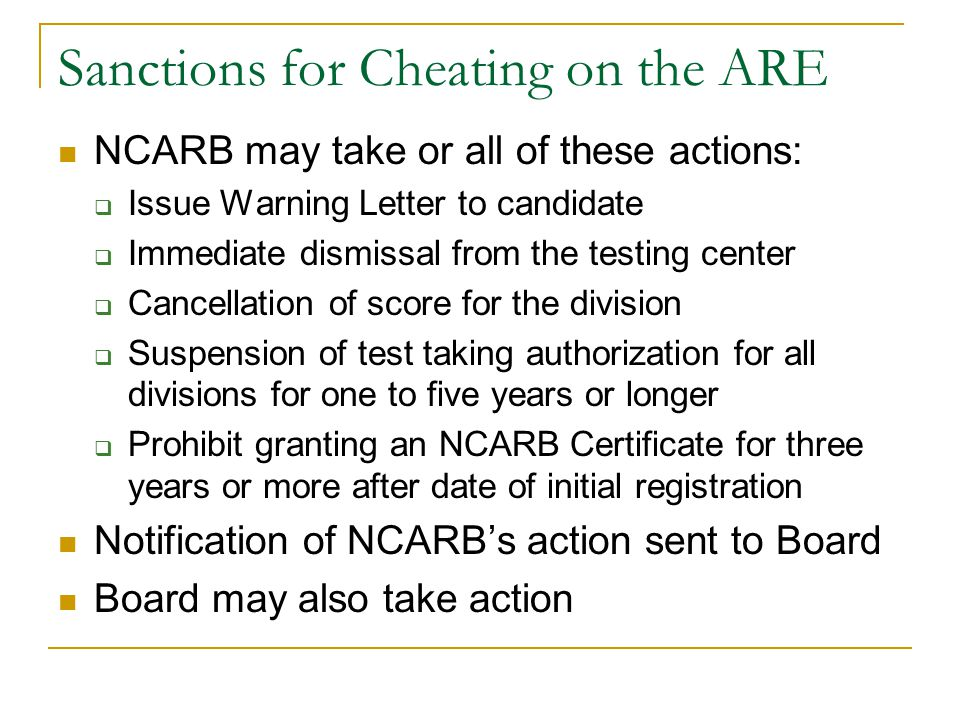 Sanctions for Cheating on the ARE NCARB may take or all of these actions:  Issue Warning Letter to candidate  Immediate dismissal from the testing c