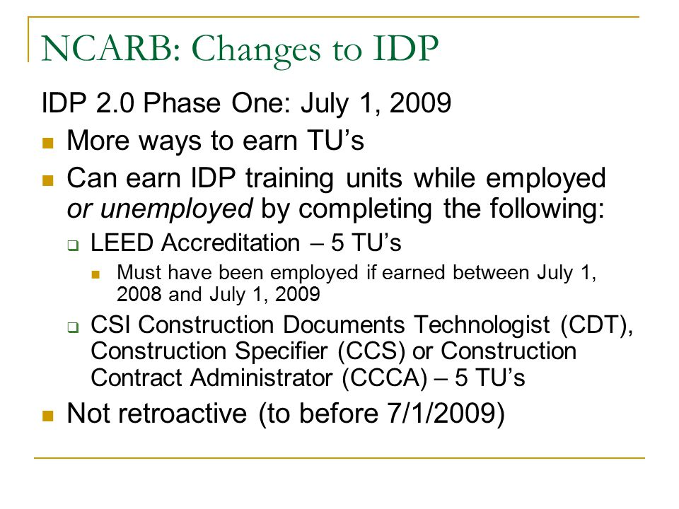 NCARB: Changes to IDP IDP 2.0 Phase One: July 1, 2009 More ways to earn TU's Can earn IDP training units while employed or unemployed by completing th