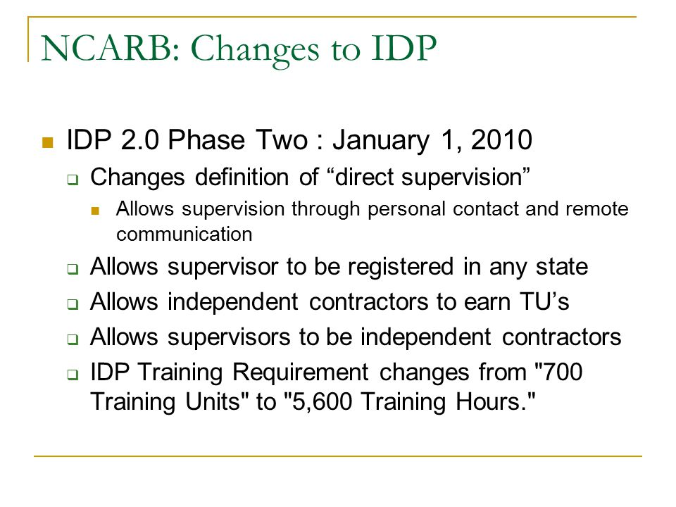 "NCARB: Changes to IDP IDP 2.0 Phase Two : January 1, 2010  Changes definition of ""direct supervision"" Allows supervision through personal contact and"