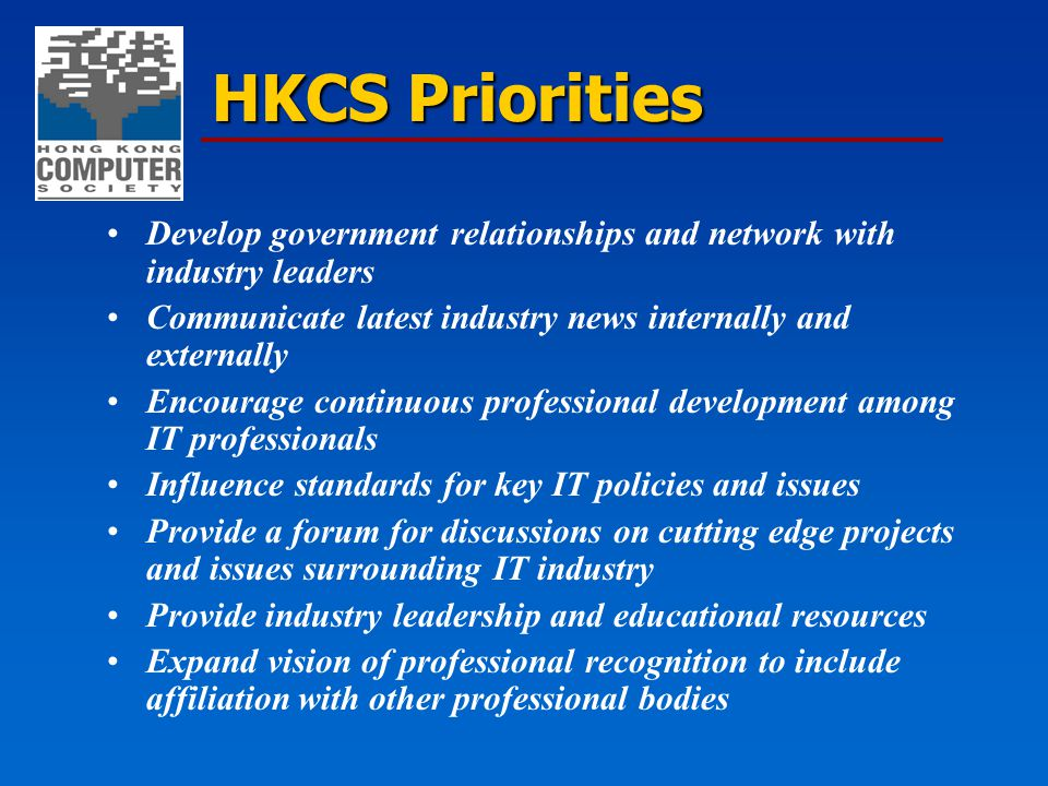HKCS Priorities Develop government relationships and network with industry leaders Communicate latest industry news internally and externally Encourag