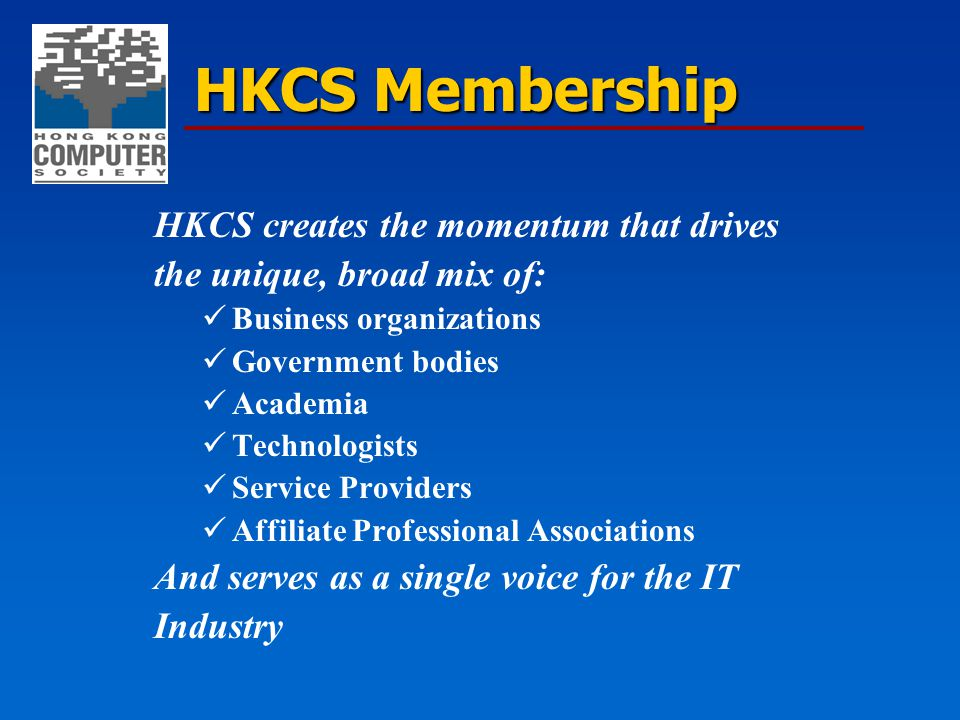 HKCS Membership HKCS creates the momentum that drives the unique, broad mix of: Business organizations Government bodies Academia Technologists Servic