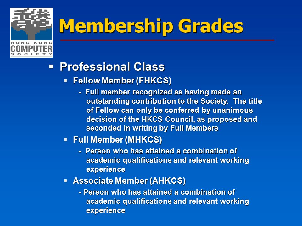 Membership Grades  Professional Class  Fellow Member (FHKCS) - Full member recognized as having made an outstanding contribution to the Society. The