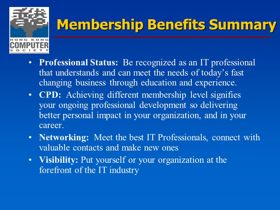 Membership Benefits Summary Professional Status: Be recognized as an IT professional that understands and can meet the needs of today's fast changing