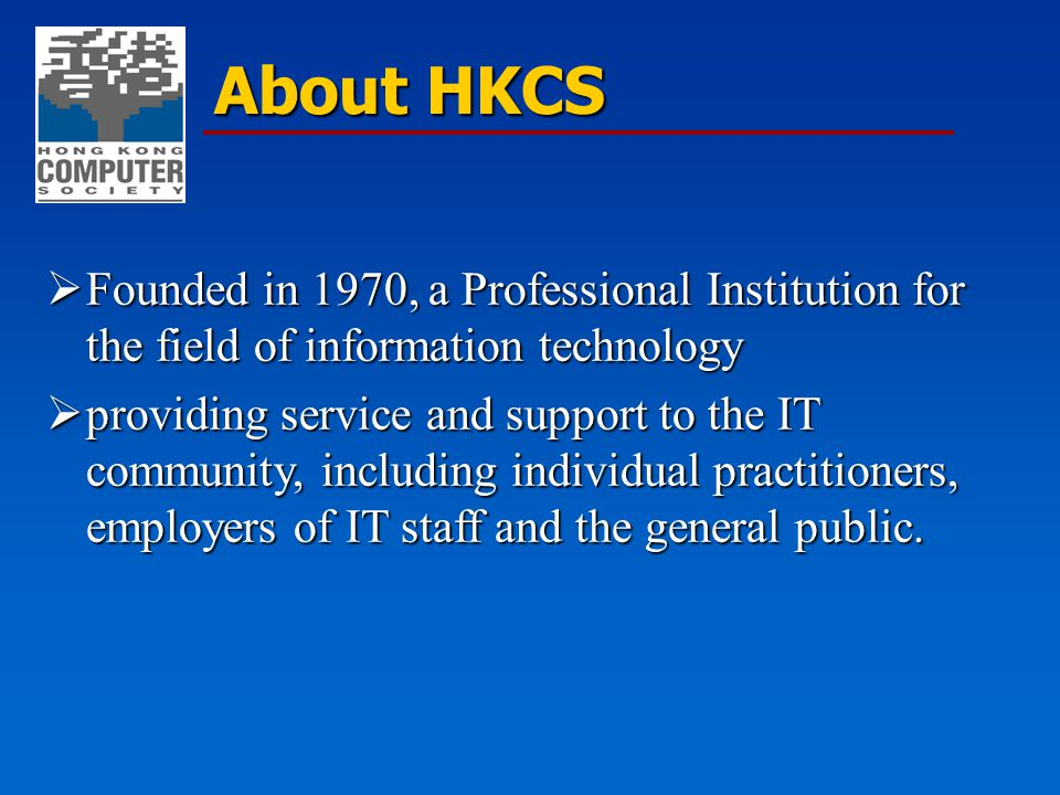 About HKCS  Founded in 1970, a Professional Institution for the field of information technology  providing service and support to the IT community,