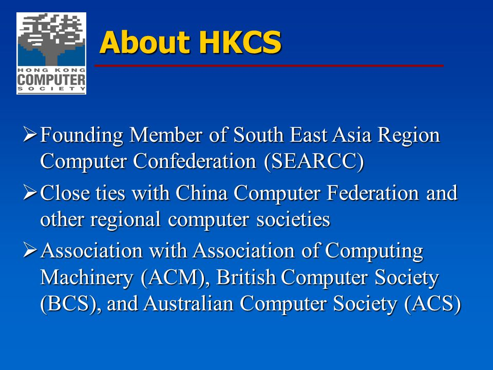 About HKCS  Founding Member of South East Asia Region Computer Confederation (SEARCC)  Close ties with China Computer Federation and other regional