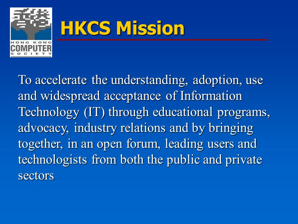 HKCS Mission To accelerate the understanding, adoption, use and widespread acceptance of Information Technology (IT) through educational programs, adv