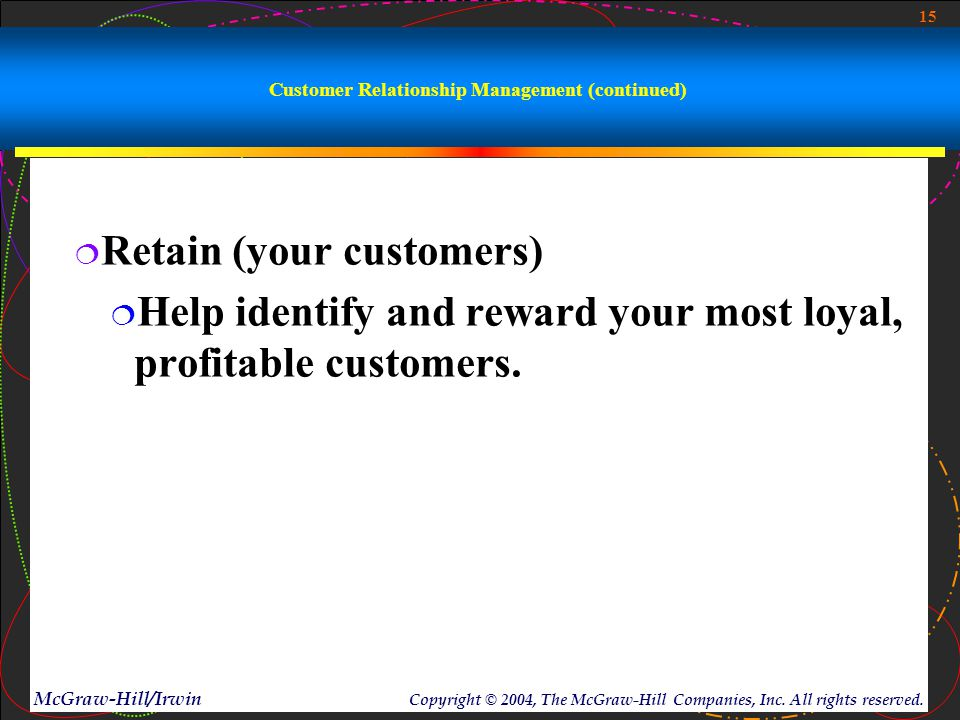 15 McGraw-Hill/Irwin Copyright © 2004, The McGraw-Hill Companies, Inc. All rights reserved. Customer Relationship Management (continued)  Retain (you