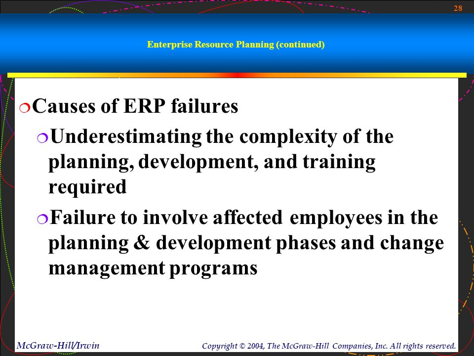 28 McGraw-Hill/Irwin Copyright © 2004, The McGraw-Hill Companies, Inc. All rights reserved. Enterprise Resource Planning (continued)  Causes of ERP f