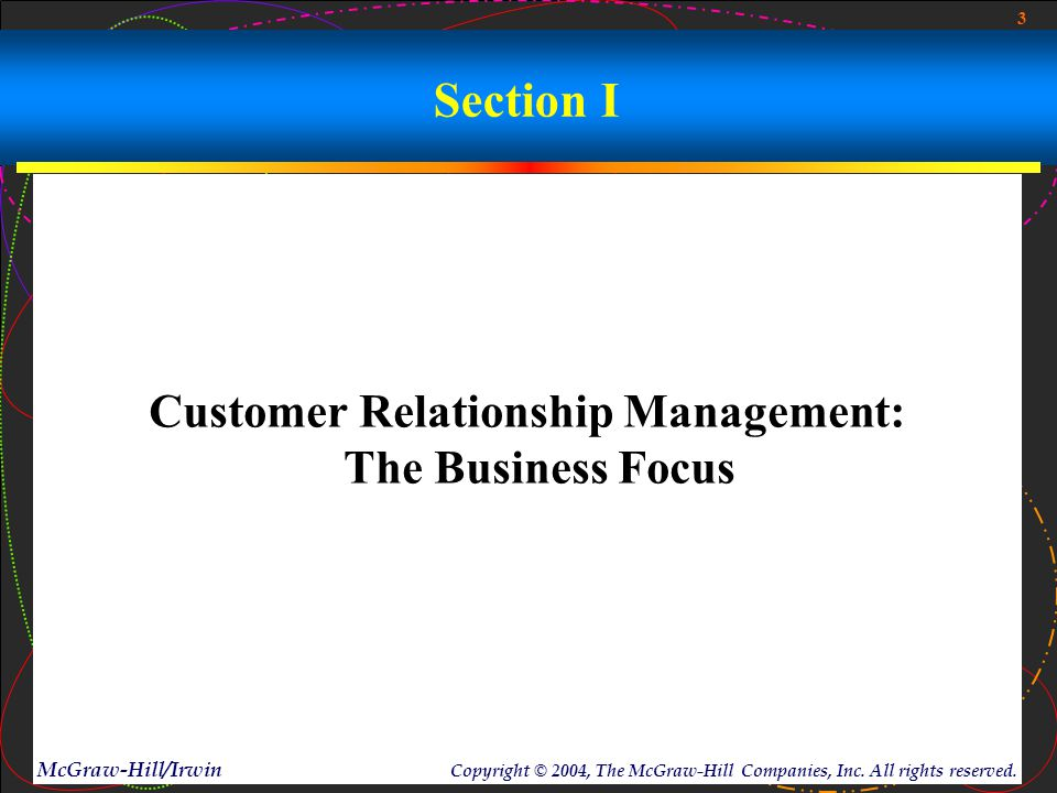 3 McGraw-Hill/Irwin Copyright © 2004, The McGraw-Hill Companies, Inc. All rights reserved. Section I Customer Relationship Management: The Business Fo