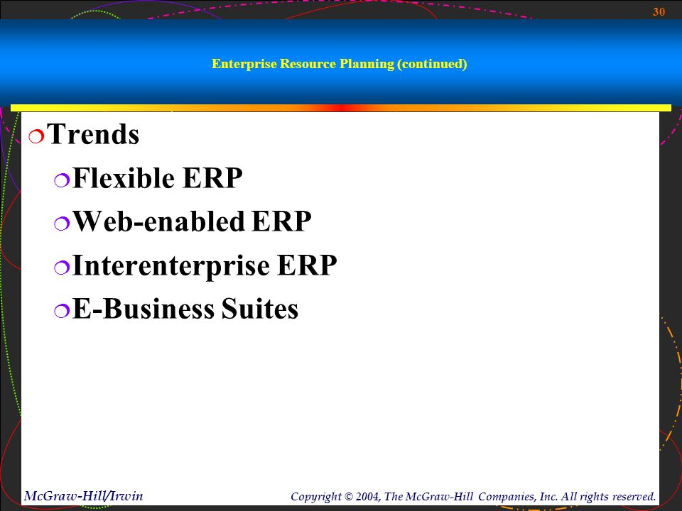 30 McGraw-Hill/Irwin Copyright © 2004, The McGraw-Hill Companies, Inc. All rights reserved. Enterprise Resource Planning (continued)  Trends  Flexib